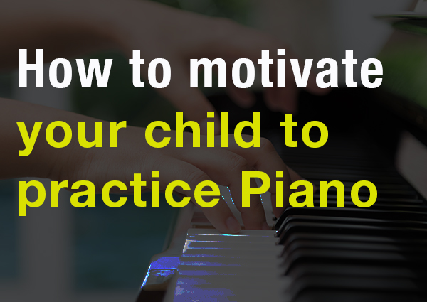 How To Motivate Your Child To Practice Piano