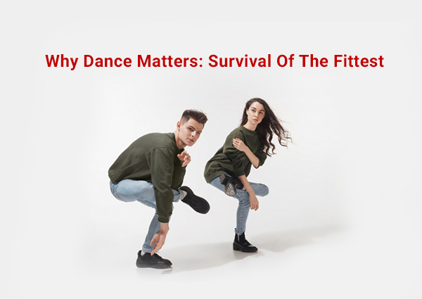 Why Dance Matters: Survival Of The Fittest